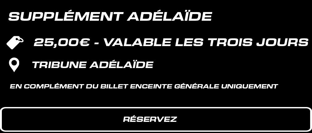 Supplément Tribune Adélaïde. 25 € valable les 3 jours. En complément du billet Enceinte Générale uniquement.
