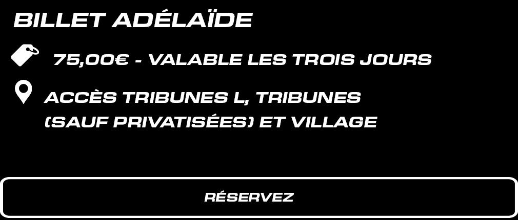 BILLET WEEK-END TRIBUNE ADELAIDE. 75 € valable les 3 jours. Accès Tribune L + tribunes (sauf privatisées) + Paddock.