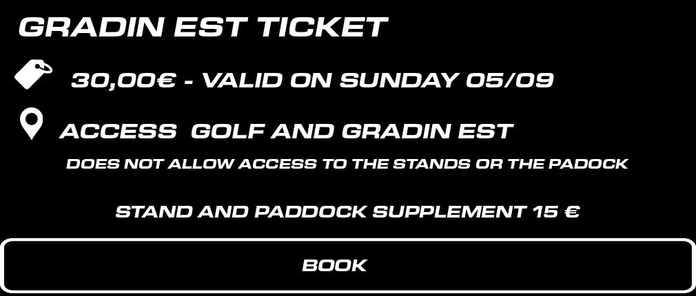 billet gradin EST dimanche. 30 € valable le dimanche 5 septembre. Accès Enceinte Golf + Gradin EST. Ne permet pas l'accès aux tribunes et au paddock