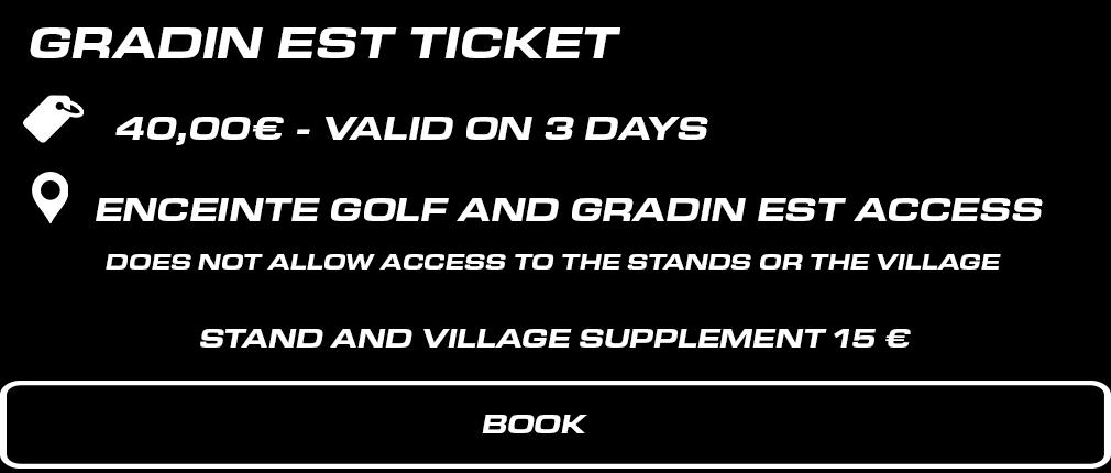 BILLET GRADIN EST WEEK END. 40 € valable les 3 jours. Accès Enceinte Golf + Gradin EST. Ne permet pas l'accès aux tribunes et au paddock